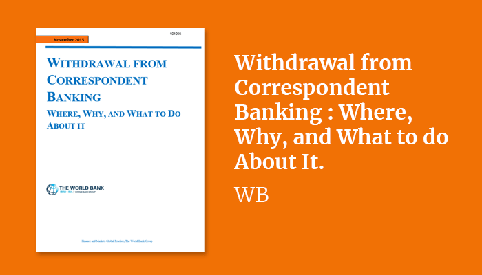 Withdrawal from Correspondent Banking : Where, Why, and What to do About It.